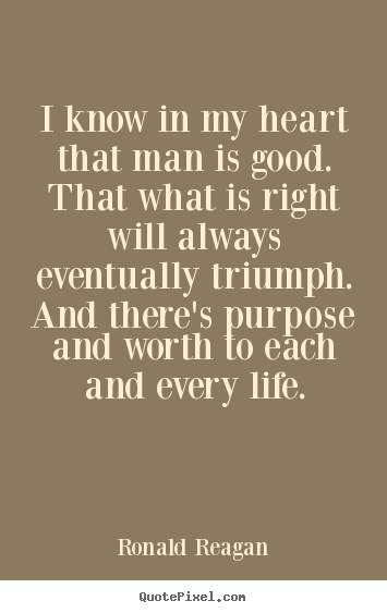 I know in my heart that man is good. that what is right will always eventually.. Ronald Reagan famous life quotes