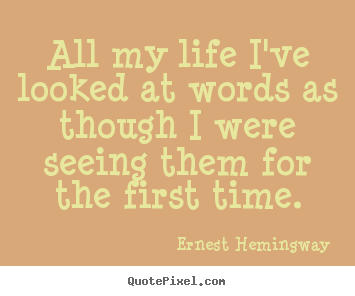 All my life i've looked at words as though i were seeing.. Ernest Hemingway famous life sayings