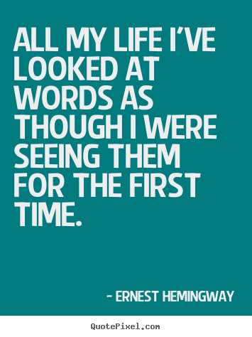 Ernest Hemingway picture quotes - All my life i've looked at words as though i were seeing them for the.. - Life quotes