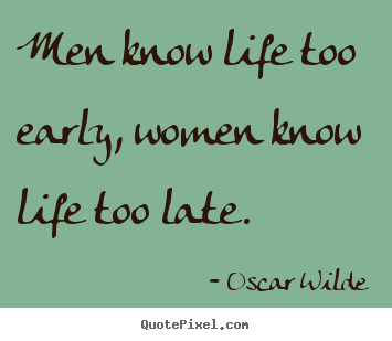 Men know life too early, women know life too late. Oscar Wilde famous life quote