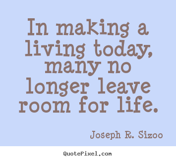 In making a living today, many no longer leave room for life. Joseph R. Sizoo greatest life quote