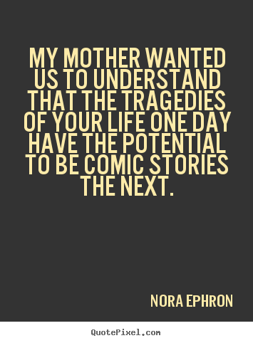 My mother wanted us to understand that the tragedies of your.. Nora Ephron great life quotes