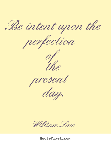 Create image quotes about life - Be intent upon the perfection of the present day.