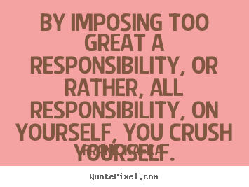 By imposing too great a responsibility, or.. Frank Kafka great life quote