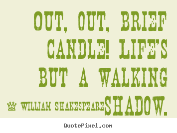Quotes about life - Out, out, brief candle! life's but a walking shadow.