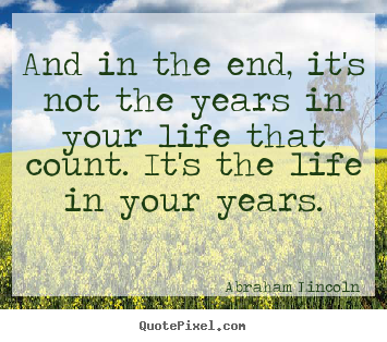 And in the end, it's not the years in your life that count... Abraham Lincoln famous life quote