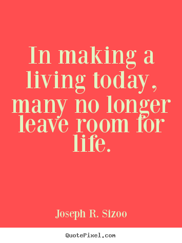 Make custom picture quotes about life - In making a living today, many no longer leave..