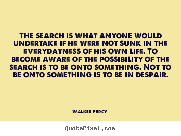 Create your own picture quotes about life - The search is what anyone would undertake if he were not sunk..