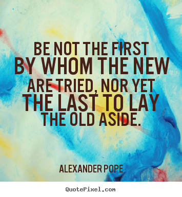 Alexander Pope image quote - Be not the first by whom the new are tried,.. - Life quotes