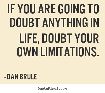 Quotes about life - If you are going to doubt anything in life, doubt your..