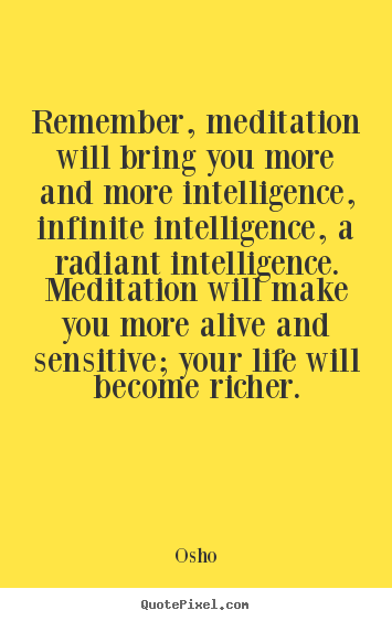 Osho picture quotes - Remember, meditation will bring you more.. - Life quotes
