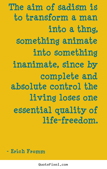 Life quotes - The aim of sadism is to transform a man into a thng, something..