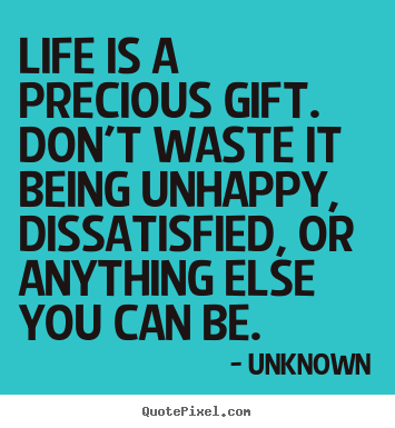 Design custom picture quotes about life - Life is a precious gift. don't waste it being..