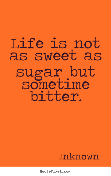 Customize poster quote about life - Life is not as sweet as sugar but sometime bitter.