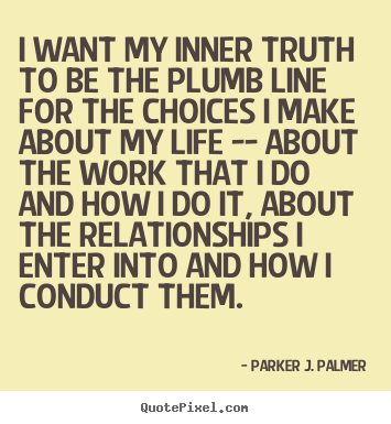 Parker J. Palmer picture quote - I want my inner truth to be the plumb line.. - Life quote