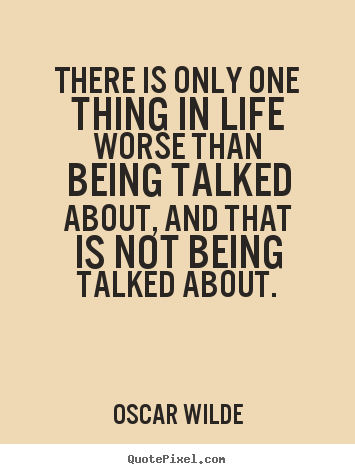 There is only one thing in life worse than being talked.. Oscar Wilde  life quote