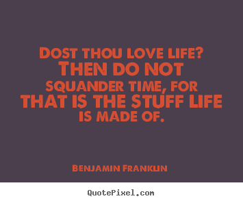Design your own photo quotes about life - Dost thou love life? then do not squander time,..