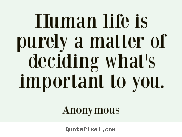 Anonymous picture quotes - Human life is purely a matter of deciding what's.. - Life quotes
