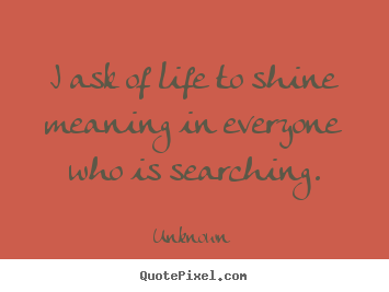 Unknown picture quotes - I ask of life to shine meaning in everyone who is.. - Life quote