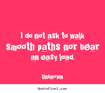 I do not ask to walk smooth paths nor bear an easy load. Unknown good life sayings