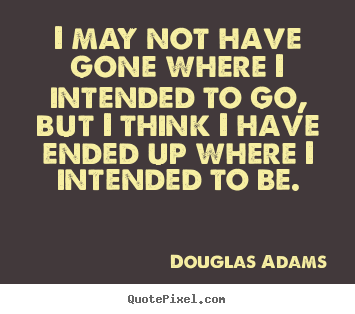 I may not have gone where i intended to go, but i think i have ended.. Douglas Adams top life quote