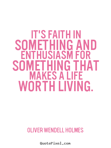 It's faith in something and enthusiasm for something that makes a life.. Oliver Wendell Holmes famous life quotes