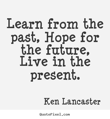 Make personalized picture quotes about life - Learn from the past, hope for the future, live in..