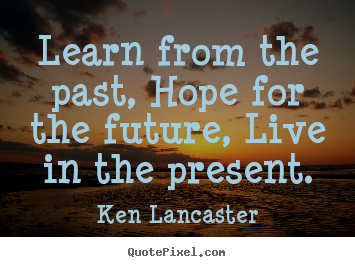 Ken Lancaster picture quotes - Learn from the past, hope for the future, live in the present. - Life quote