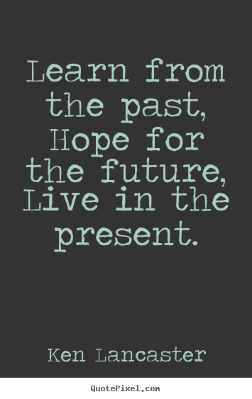 Quote about life - Learn from the past, hope for the future, live in the present.