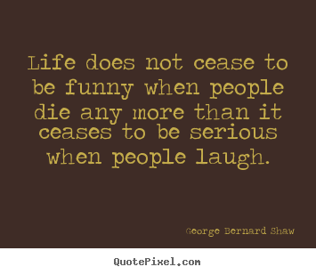 Customize poster quotes about life - Life does not cease to be funny when people die..