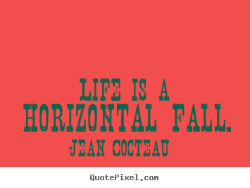 Life is a horizontal fall. Jean Cocteau  life quote
