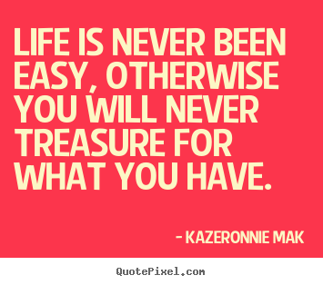 Kazeronnie Mak image quotes - Life is never been easy, otherwise you will never treasure for what you.. - Life quotes