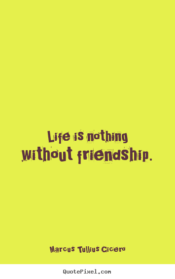 Design your own picture quotes about life - Life is nothing without friendship.