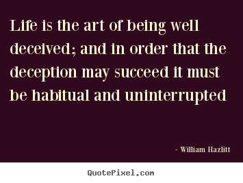 Life is the art of being well deceived; and in.. William Hazlitt great life quotes