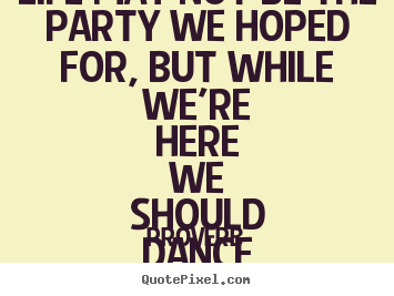 Quotes about life - Life may not be the party we hoped for, but while we're here..