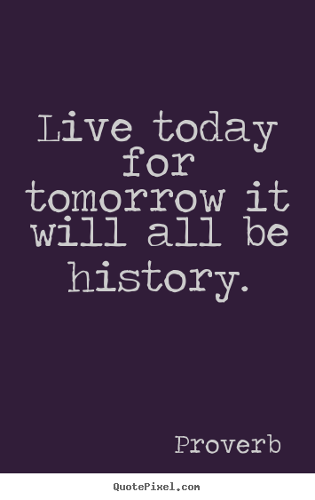 Create picture quotes about life - Live today for tomorrow it will all be history.