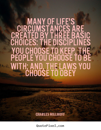 Many of life's circumstances are created by three basic.. Charles Millhuff  life quotes