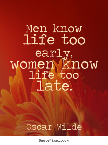 Make custom picture quotes about life - Men know life too early, women know life too late.