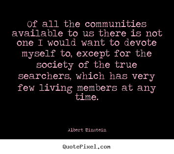 Life quote - Of all the communities available to us there..