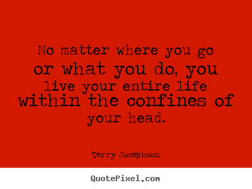 Life quotes - No matter where you go or what you do, you live your entire..