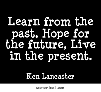 Ken Lancaster picture quotes - Learn from the past, hope for the future,.. - Life quotes