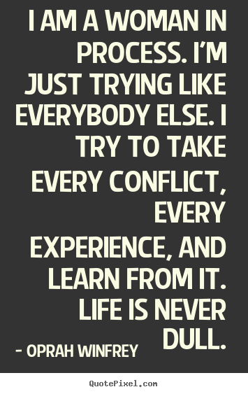 Quotes about life - I am a woman in process. i'm just trying like everybody else. i..