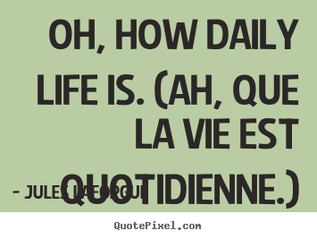 Jules Laforgue picture quotes - Oh, how daily life is. (ah, que la vie est quotidienne.) - Life quotes