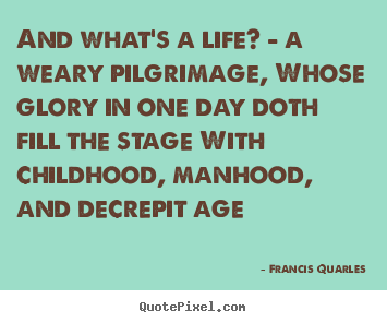 And what's a life? - a weary pilgrimage, whose glory in one day doth.. Francis Quarles great life quotes