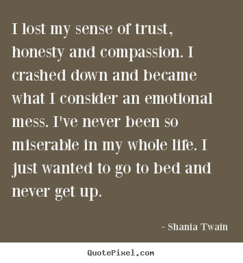 Quotes about life - I lost my sense of trust, honesty and compassion. i crashed down..
