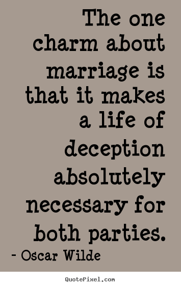 Life quotes - The one charm about marriage is that it makes a life of deception..