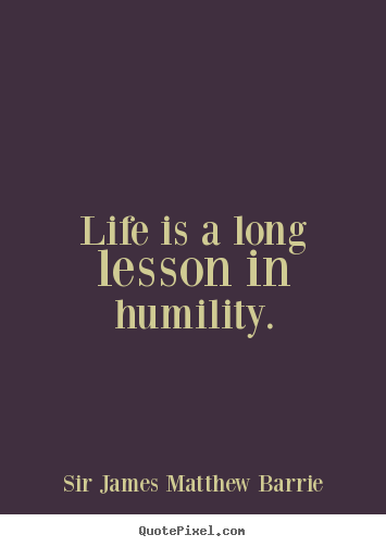 Quote about life - Life is a long lesson in humility.