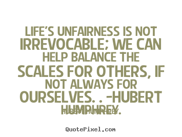 Life quote - Life's unfairness is not irrevocable; we can help balance..