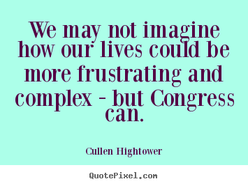 Cullen Hightower picture quotes - We may not imagine how our lives could be more frustrating.. - Life quote