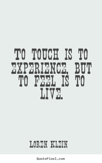 Quotes about life - To touch is to experience, but to feel is..